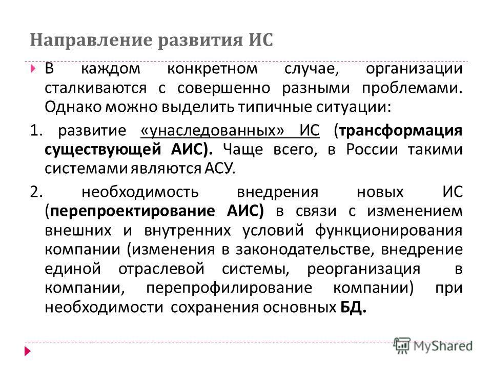 Направление развития ИС В каждом конкретном случае, организации сталкиваются с совершенно разными проблемами. Однако можно выделить типичные ситуации : 1. развитие « унаследованных » ИС ( трансформация существующей АИС ). Чаще всего, в России такими