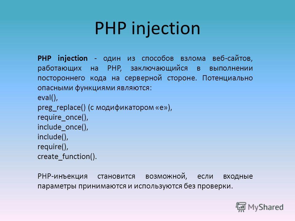 PHP injection PHP injection - один из способов взлома веб-сайтов, работающих на PHP, заключающийся в выполнении постороннего кода на серверной стороне. Потенциально опасными функциями являются: eval(), preg_replace() (с модификатором «e»), require_on