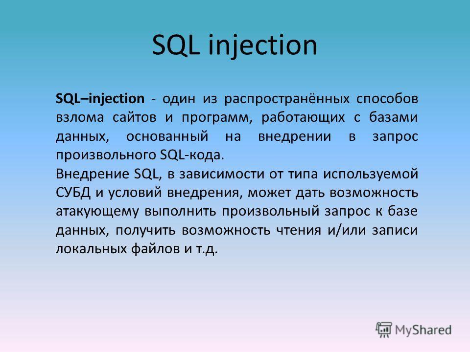 SQL injection SQL–injection - один из распространённых способов взлома сайтов и программ, работающих с базами данных, основанный на внедрении в запрос произвольного SQL-кода. Внедрение SQL, в зависимости от типа используемой СУБД и условий внедрения,