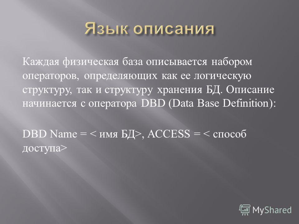 Каждая физическая база описывается набором операторов, определяющих как ее логическую структуру, так и структуру хранения БД. Описание начинается с оператора DBD (Data Base Definition): DBD Name =, ACCESS =