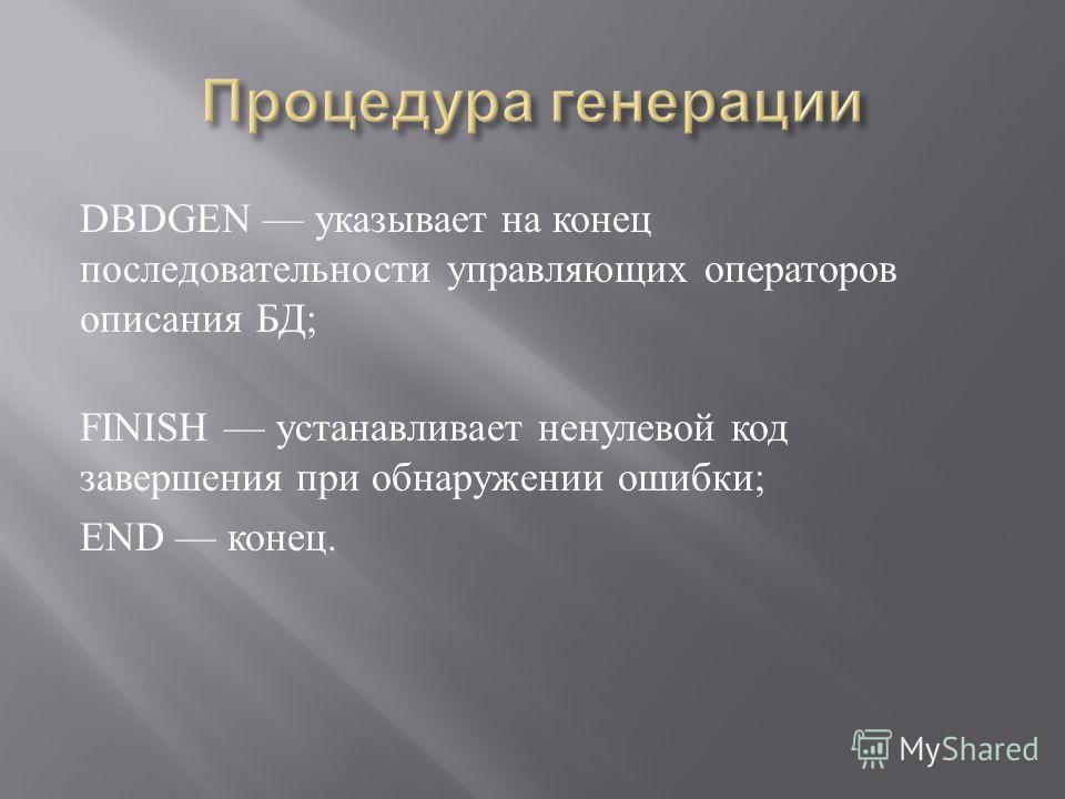 DBDGEN указывает на конец последовательности управляющих операторов описания БД ; FINISH устанавливает ненулевой код завершения при обнаружении ошибки ; END конец.