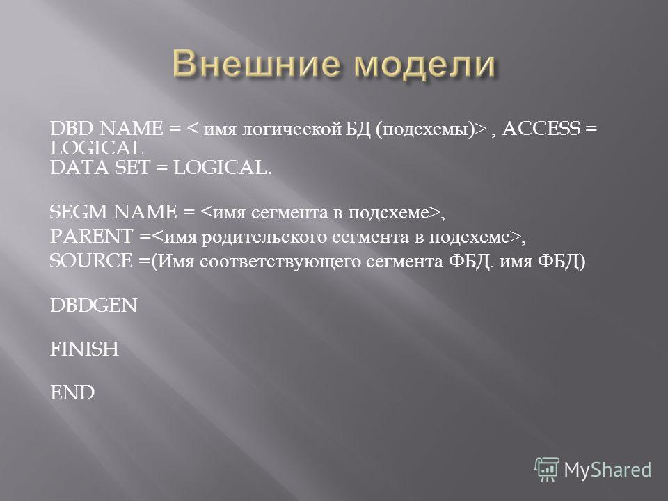 DBD NAME =, ACCESS = LOGICAL DATA SET = LOGICAL. SEGM NAME =, PARENT =, SOURCE =( Имя соответствующего сегмента ФБД. имя ФБД ) DBDGEN FINISH END