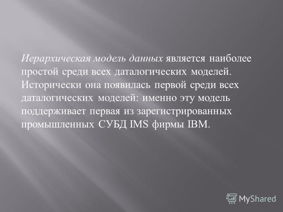 Иерархическая модель данных является наиболее простой среди всех даталогических моделей. Исторически она появилась первой среди всех даталогических моделей : именно эту модель поддерживает первая из зарегистрированных промышленных СУБД IMS фирмы IBM.
