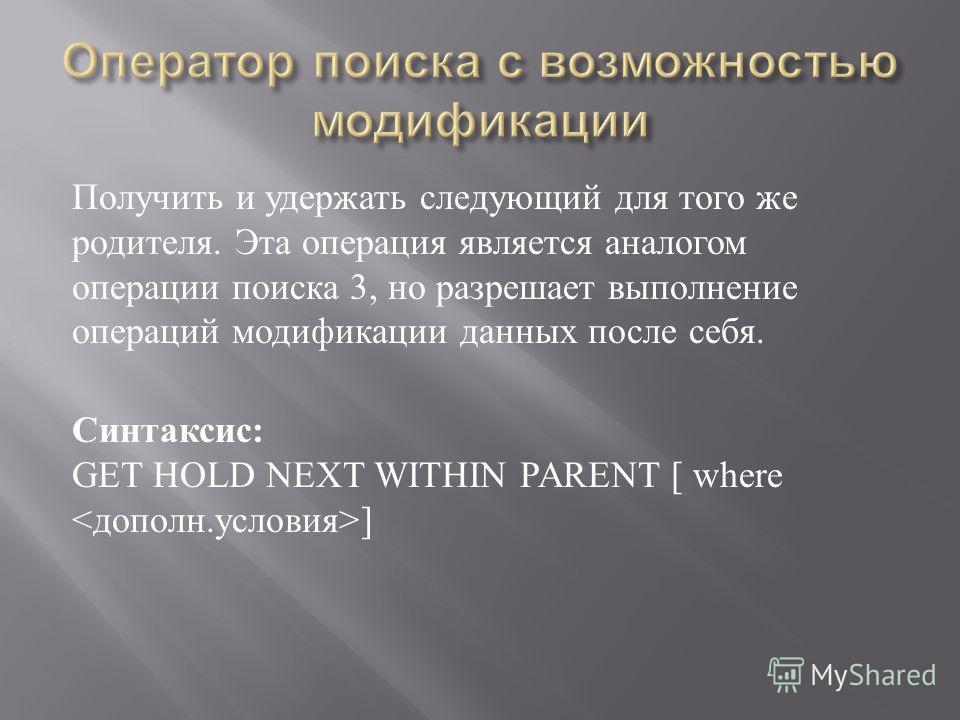Получить и удержать следующий для того же родителя. Эта операция является аналогом операции поиска 3, но разрешает выполнение операций модификации данных после себя. Синтаксис : GET HOLD NEXT WITHIN PARENT [ where ]