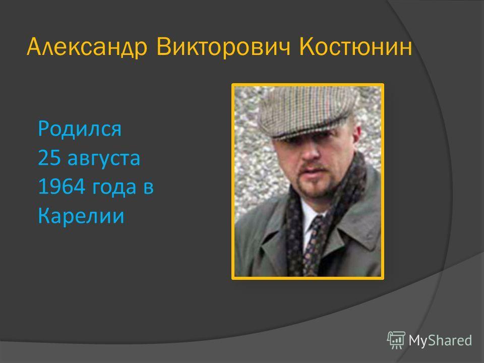 Александр Викторович Костюнин Родился 25 августа 1964 года в Карелии