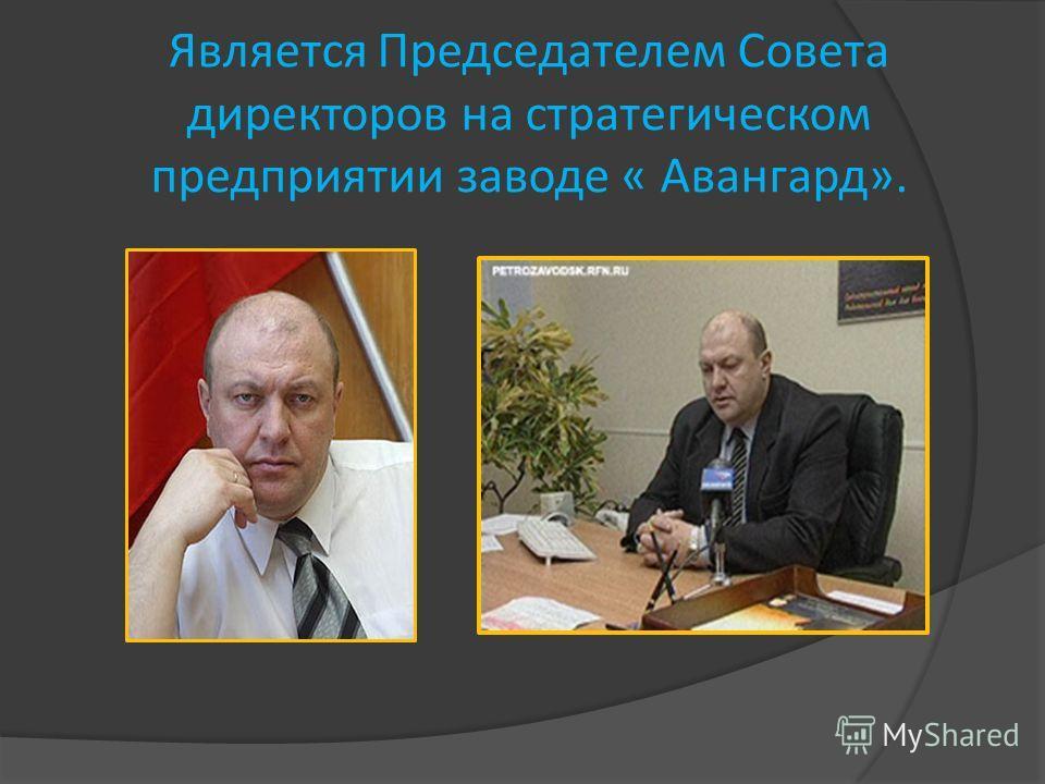 Является Председателем Совета директоров на стратегическом предприятии заводе « Авангард».