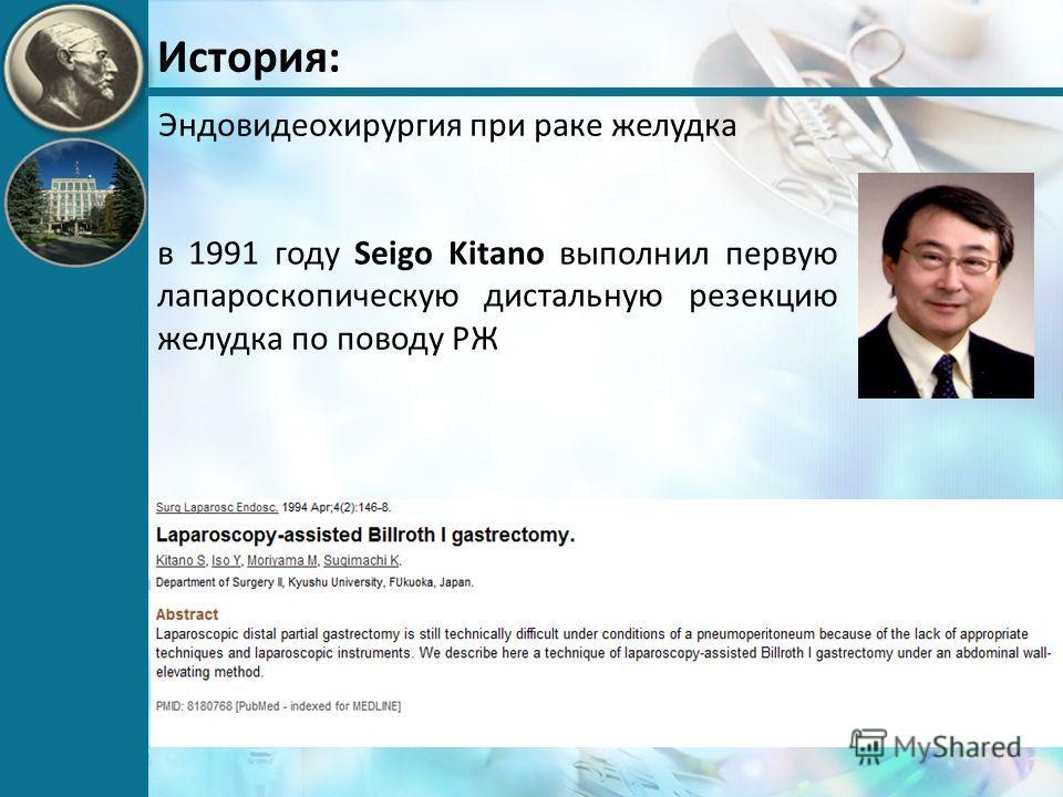 История: Эндовидеохирургия при раке желудка в 1991 году Seigo Kitano выполнил первую лапароскопическую дистальную резекцию желудка по поводу РЖ