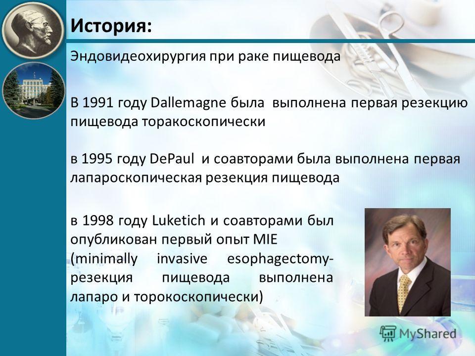 История: Эндовидеохирургия при раке пищевода в 1995 году DePaul и соавторами была выполнена первая лапароскопическая резекция пищевода в 1998 году Luketich и соавторами был опубликован первый опыт MIE (minimally invasive esophagectomy- резекция пищев