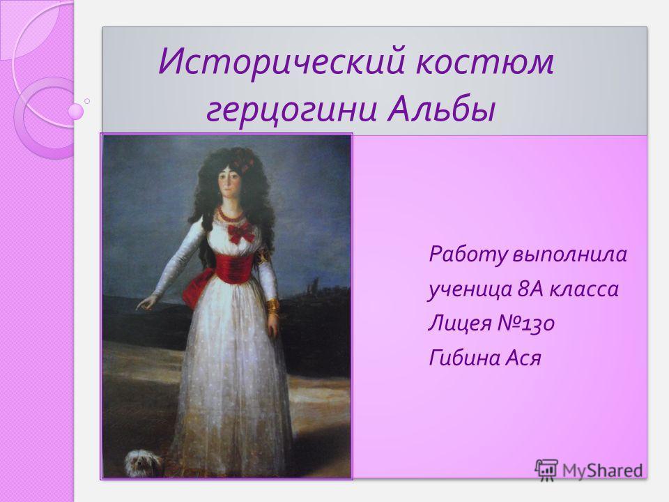 Исторический костюм герцогини Альбы Работу выполнила ученица 8 А класса Лицея 130 Гибина Ася Работу выполнила ученица 8 А класса Лицея 130 Гибина Ася