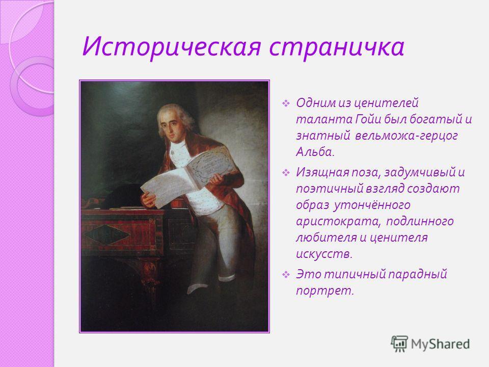 Историческая страничка Одним из ценителей таланта Гойи был богатый и знатный вельможа - герцог Альба. Изящная поза, задумчивый и поэтичный взгляд создают образ утончённого аристократа, подлинного любителя и ценителя искусств. Это типичный парадный по