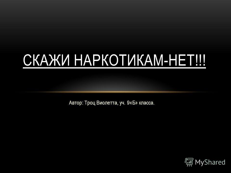 Автор: Троц Виолетта, уч. 9«Б» класса. СКАЖИ НАРКОТИКАМ-НЕТ!!!