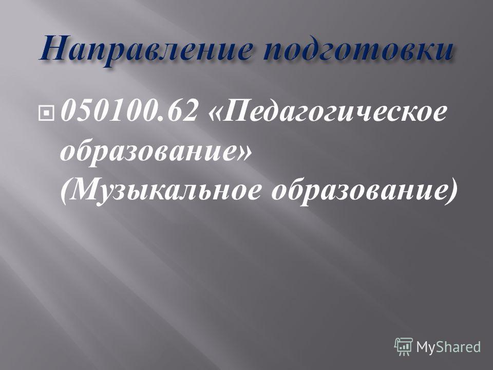 050100.62 « Педагогическое образование » ( Музыкальное образование )