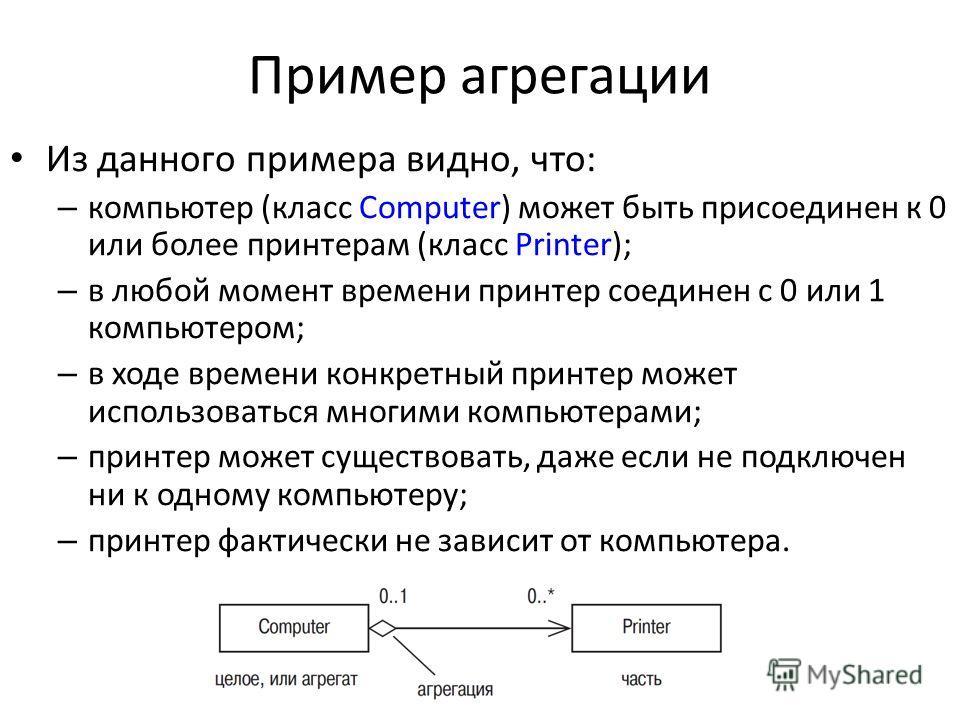 Пример агрегации Из данного примера видно, что: – компьютер (класс Computer) может быть присоединен к 0 или более принтерам (класс Printer); – в любой момент времени принтер соединен с 0 или 1 компьютером; – в ходе времени конкретный принтер может ис