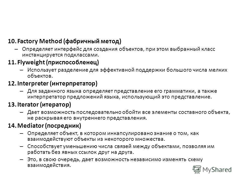 10.Factory Method (фабричный метод) – Определяет интерфейс для создания объектов, при этом выбранный класс инстанцируется подклассами. 11.Flyweight (приспособленец) – Использует разделение для эффективной поддержки большого числа мелких объектов. 12.