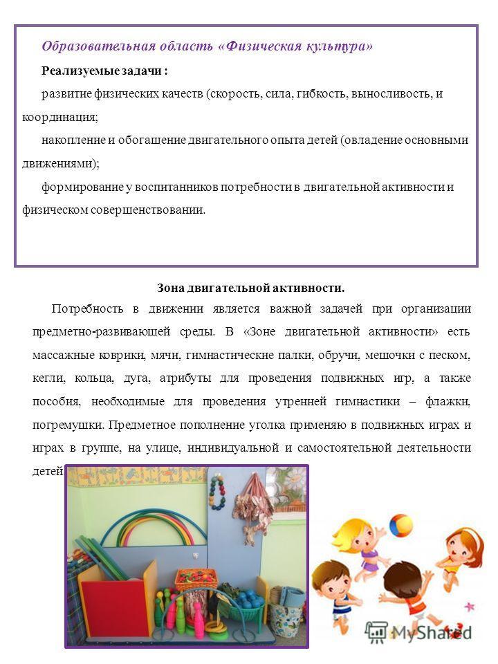 Образовательная область «Физическая культура» Реализуемые задачи : развитие физических качеств (скорость, сила, гибкость, выносливость, и координация; накопление и обогащение двигательного опыта детей (овладение основными движениями); формирование у