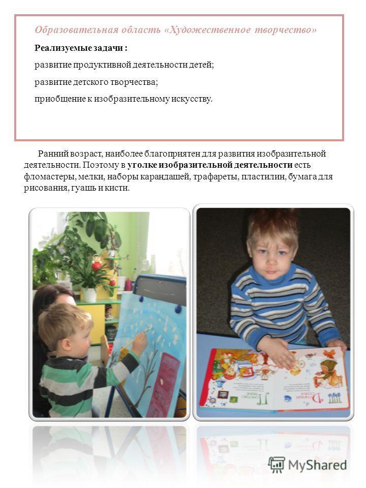 Образовательная область «Художественное творчество» Реализуемые задачи : развитие продуктивной деятельности детей; развитие детского творчества; приобщение к изобразительному искусству. Ранний возраст, наиболее благоприятен для развития изобразительн