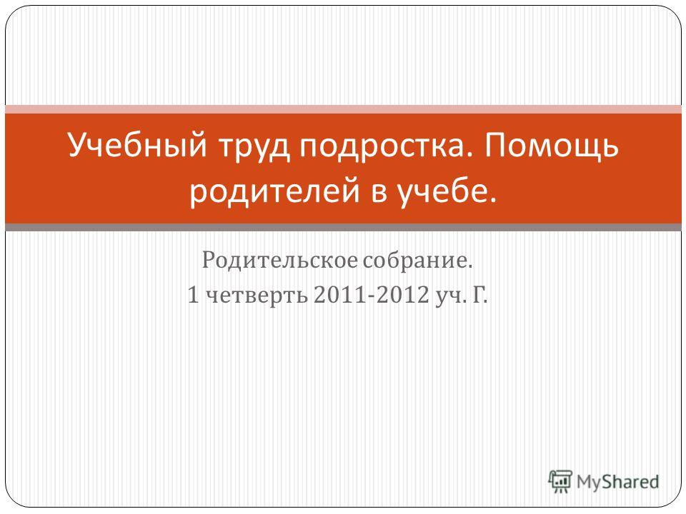Родительское собрание. 1 четверть 2011-2012 уч. Г. Учебный труд подростка. Помощь родителей в учебе.