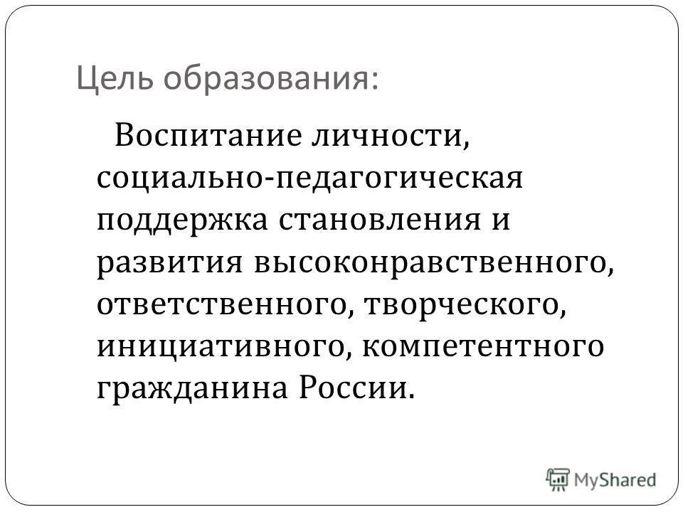 Цель образования : Воспитание личности, социально - педагогическая поддержка становления и развития высоконравственного, ответственного, творческого, инициативного, компетентного гражданина России.