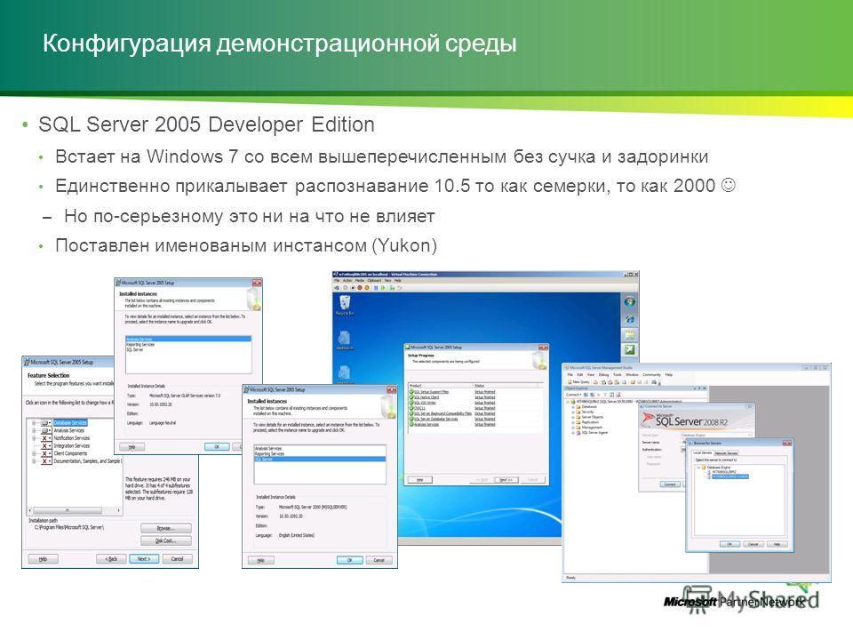Конфигурация демонстрационной среды SQL Server 2005 Developer Edition Встает на Windows 7 со всем вышеперечисленным без сучка и задоринки Единственно прикалывает распознавание 10.5 то как семерки, то как 2000 – Но по-серьезному это ни на что не влияе