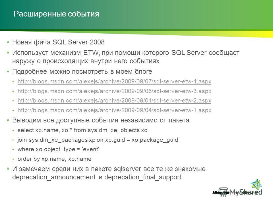 Расширенные события Новая фича SQL Server 2008 Использует механизм ETW, при помощи которого SQL Server сообщает наружу о происходящих внутри него событиях Подробнее можно посмотреть в моем блоге http://blogs.msdn.com/alexejs/archive/2009/09/07/sql-se
