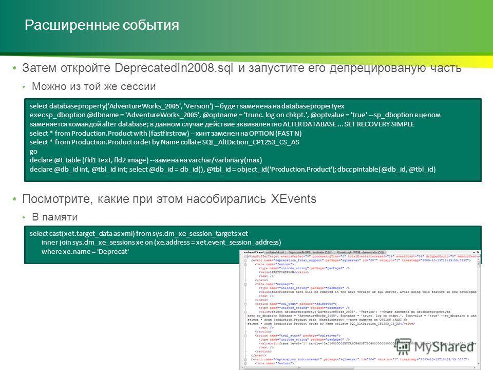 Расширенные события Затем откройте DeprecatedIn2008.sql и запустите его депрецированую часть Можно из той же сессии Посмотрите, какие при этом насобирались XEvents В памяти select databaseproperty('AdventureWorks_2005', 'Version') --будет заменена на