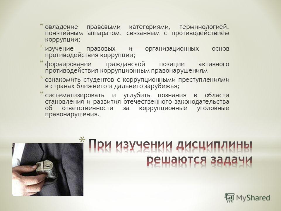 * овладение правовыми категориями, терминологией, понятийным аппаратом, связанным с противодействием коррупции; * изучение правовых и организационных основ противодействия коррупции; * формирование гражданской позиции активного противодействия корруп