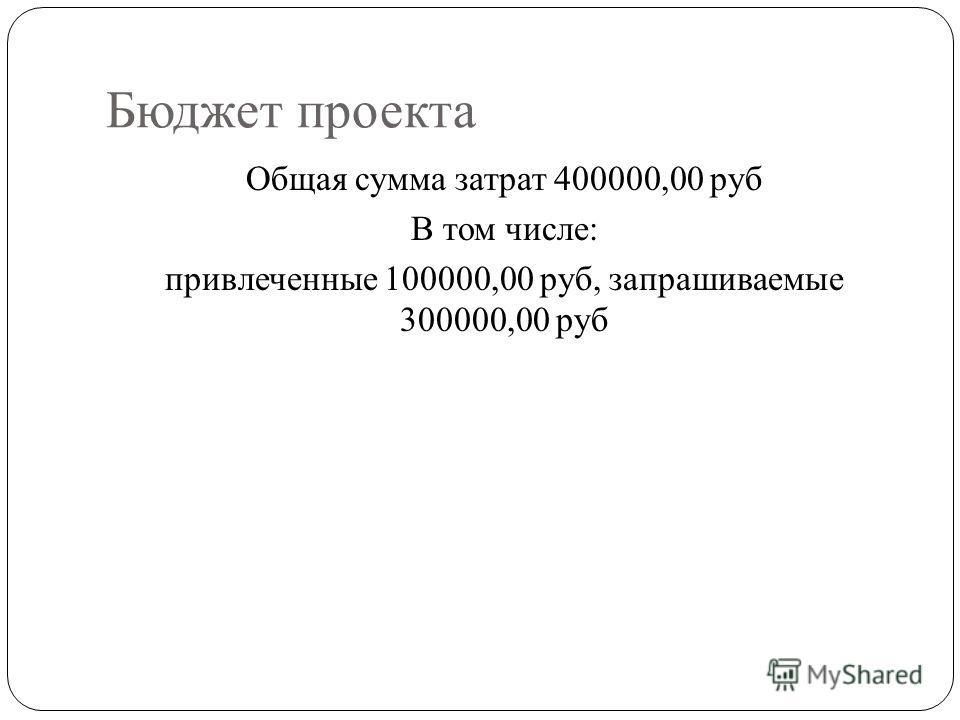 Бюджет проекта Общая сумма затрат 400000,00 руб В том числе: привлеченные 100000,00 руб, запрашиваемые 300000,00 руб