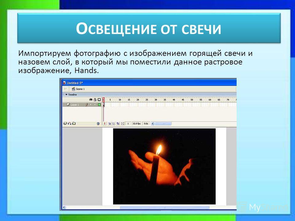 О СВЕЩЕНИЕ ОТ СВЕЧИ Импортируем фотографию с изображением горящей свечи и назовем слой, в который мы поместили данное растровое изображение, Нands.