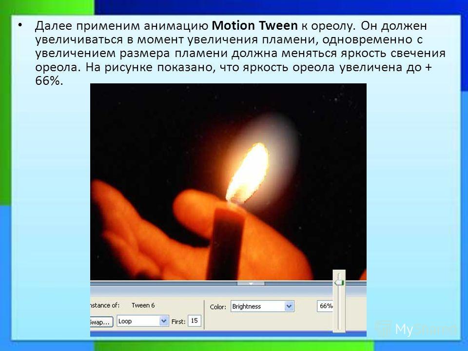 Далее применим анимацию Motion Tween к ореолу. Он должен увеличиваться в момент увеличения пламени, одновременно с увеличением размера пламени должна меняться яркость свечения ореола. На рисунке показано, что яркость ореола увеличена до + 66%.