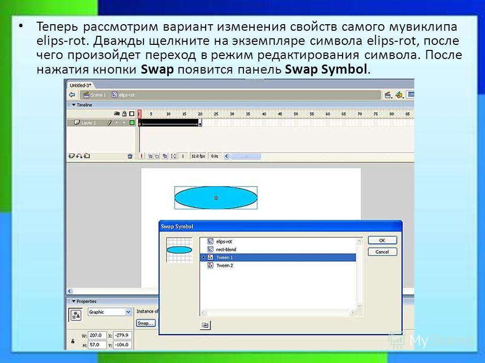 Теперь рассмотрим вариант изменения свойств самого мувиклипа elips-rot. Дважды щелкните на экземпляре символа elips-rot, после чего произойдет переход в режим редактирования символа. После нажатия кнопки Swap появится панель Swap Symbol.