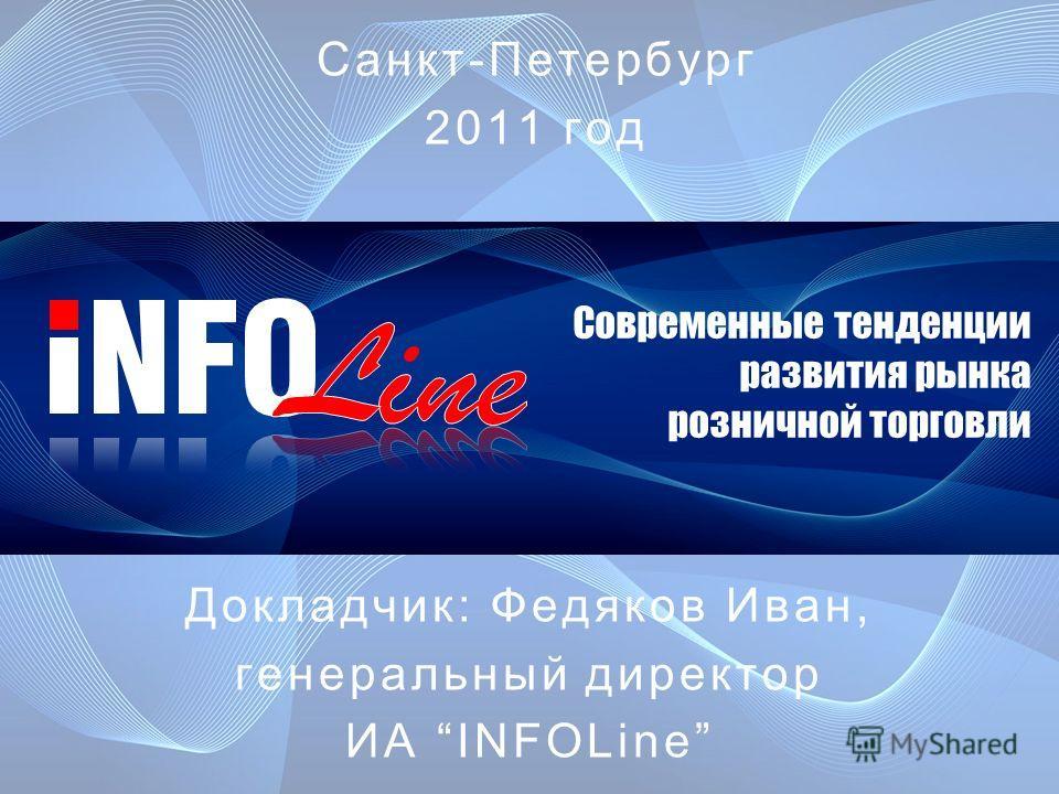 Современные тенденции развития рынка розничной торговли Докладчик: Федяков Иван, генеральный директор ИА INFOLine Санкт-Петербург 2011 год