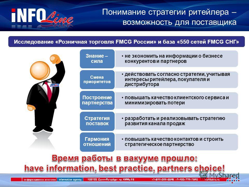 Понимание стратегии ритейлера – возможность для поставщика Исследование «Розничная торговля FMCG России» и база «550 сетей FMCG СНГ» не экономить на информации о бизнесе конкурентов и партнеров Знание – сила действовать согласно стратегии, учитывая и