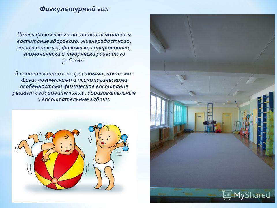Физкультурный зал Целью физического воспитания является воспитание здорового, жизнерадостного, жизнестойкого, физически совершенного, гармонически и творчески развитого ребенка. В соответствии с возрастными, анатомо- физиологическими и психологически