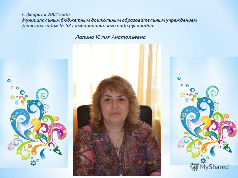С февраля 2001 года Муниципальным бюджетным дошкольным образовательным учреждением Детским садом 53 комбинированного вида руководит Лапина Юлия Анатольевна
