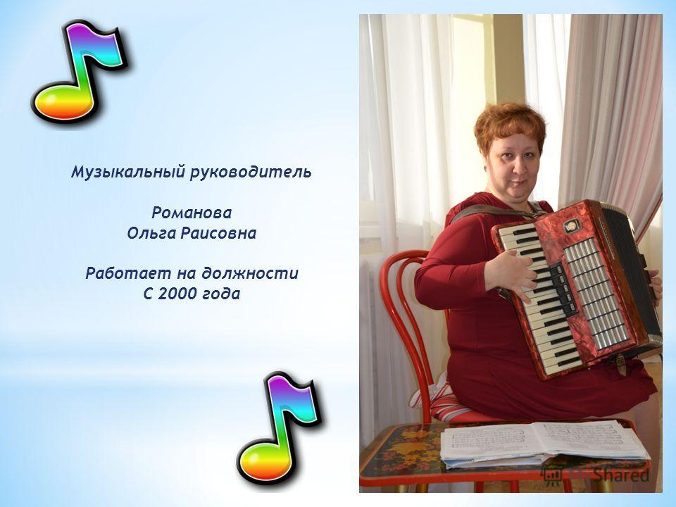 Музыкальный руководитель Романова Ольга Раисовна Работает на должности С 2000 года