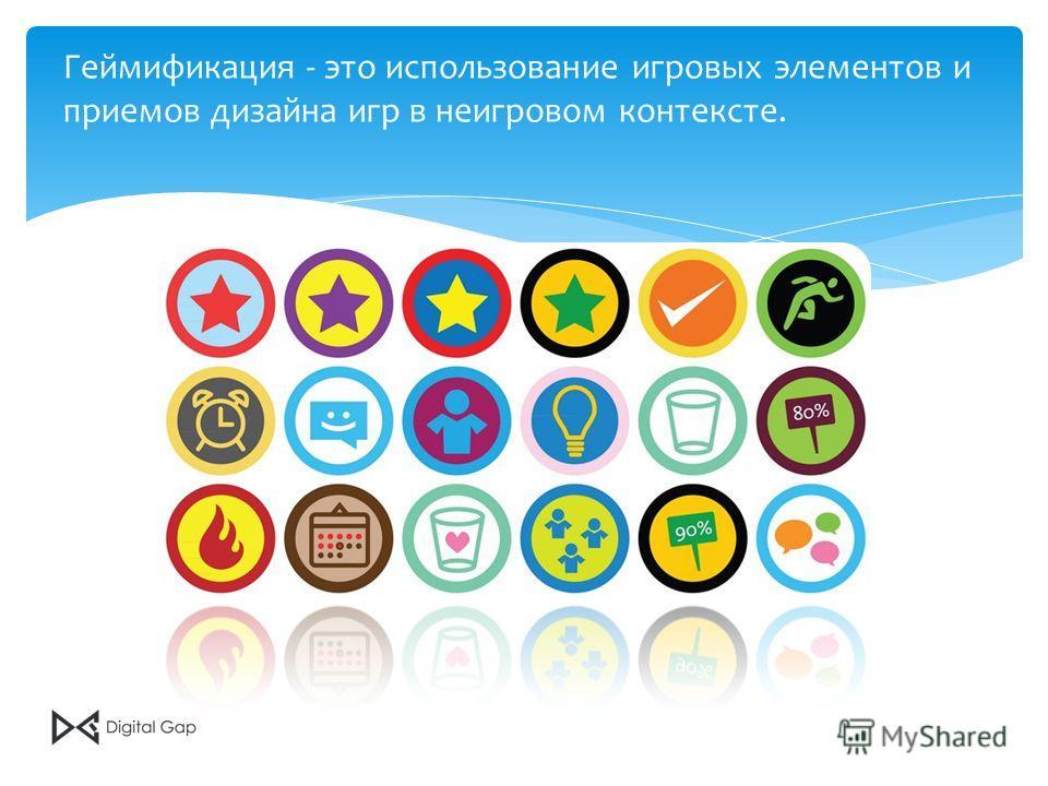 Геймификация - это использование игровых элементов и приемов дизайна игр в неигровом контексте.