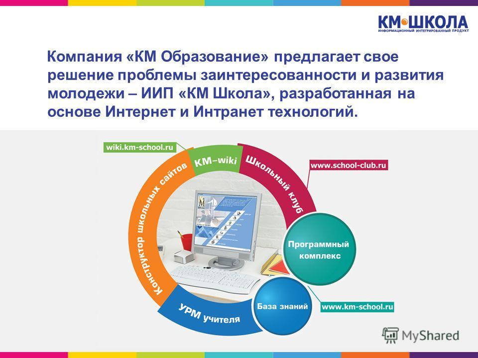 Компания «КМ Образование» предлагает свое решение проблемы заинтересованности и развития молодежи – ИИП «КМ Школа», разработанная на основе Интернет и Интранет технологий.