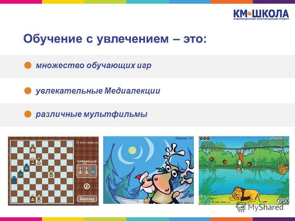 Обучение с увлечением – это: множество обучающих игр увлекательные Медиалекции различные мультфильмы
