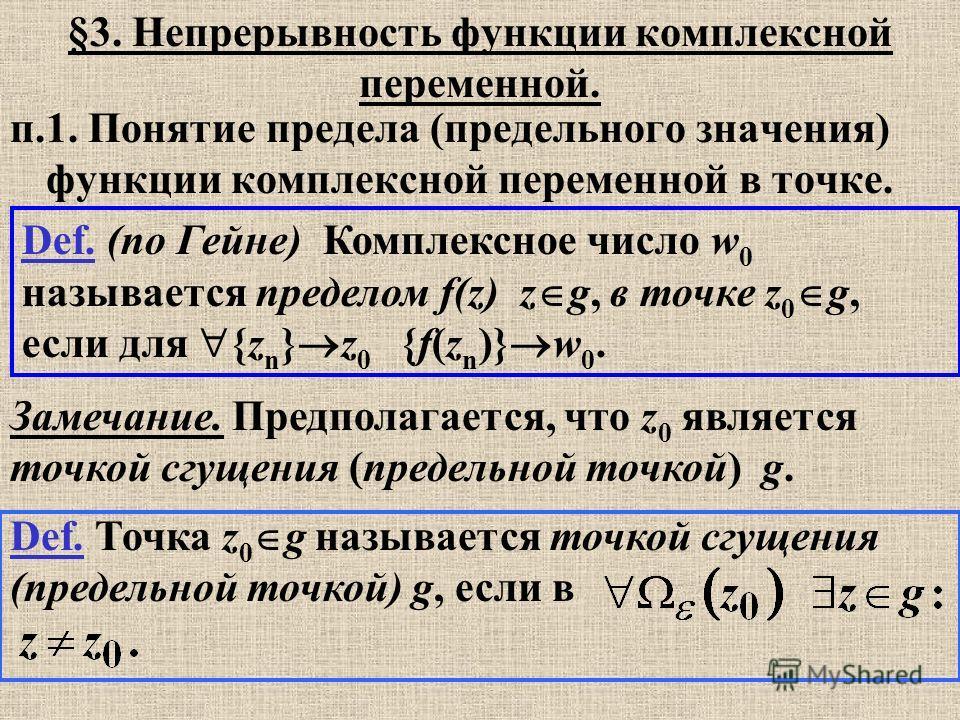 Def. Точка z 0 g называется точкой сгущения (предельной точкой) g, если в Def. (по Гейне) Комплексное число w 0 называется пределом f(z) z g, в точке z 0 g, если для {z n } z 0 {f(z n )} w 0. Замечание. Предполагается, что z 0 является точкой сгущени