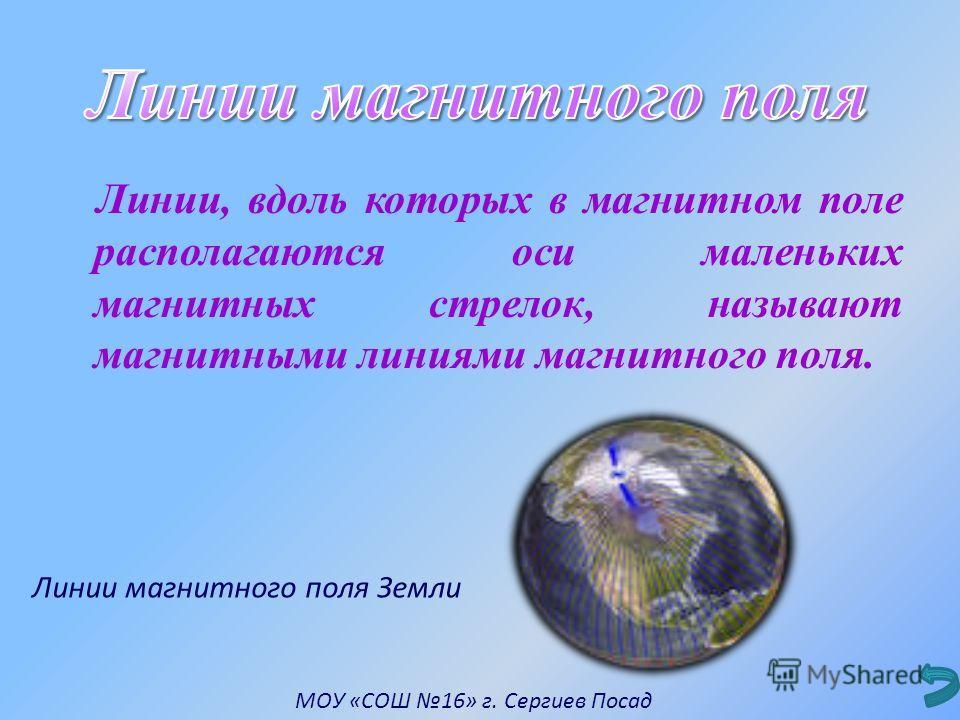 Линии, вдоль которых в магнитном поле располагаются оси маленьких магнитных стрелок, называют магнитными линиями магнитного поля. Линии магнитного поля Земли МОУ «СОШ 16» г. Сергиев Посад