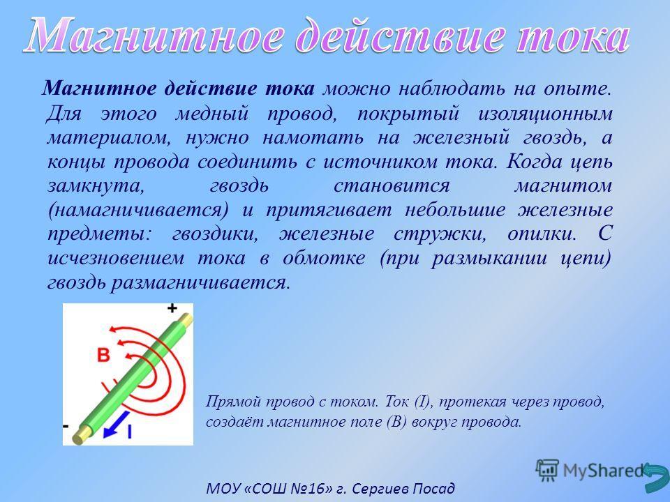 Магнитное действие тока можно наблюдать на опыте. Для этого медный провод, покрытый изоляционным материалом, нужно намотать на железный гвоздь, а концы провода соединить с источником тока. Когда цепь замкнута, гвоздь становится магнитом (намагничивае