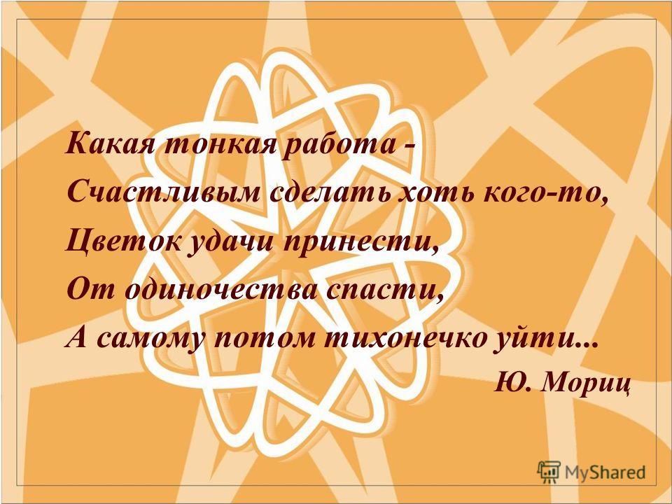 Какая тонкая работа - Счастливым сделать хоть кого-то, Цветок удачи принести, От одиночества спасти, А самому потом тихонечко уйти... Ю. Мориц
