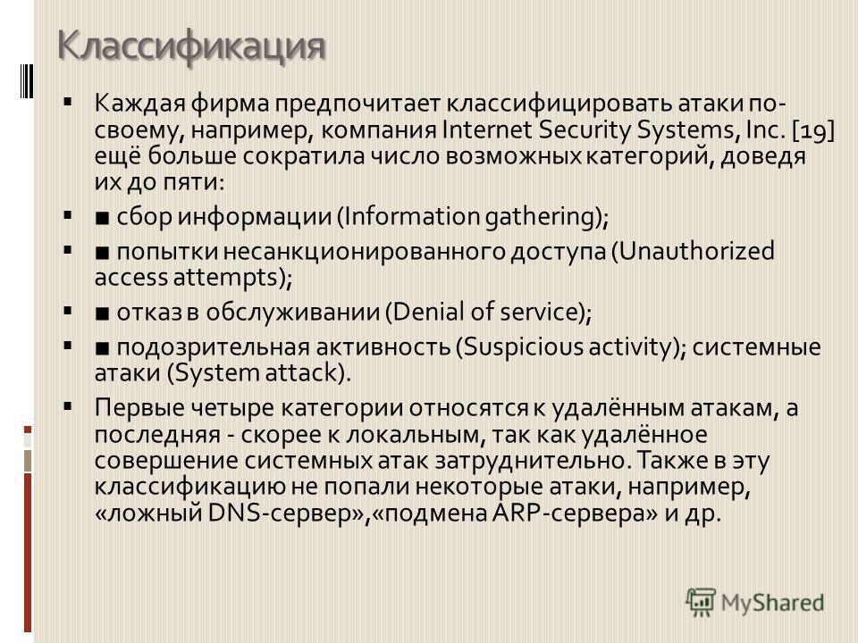 Классификация Каждая фирма предпочитает классифицировать атаки по- своему, например, компания Internet Security Systems, Inc. [19] ещё больше сократила число возможных категорий, доведя их до пяти: сбор информации (Information gathering); попытки нес