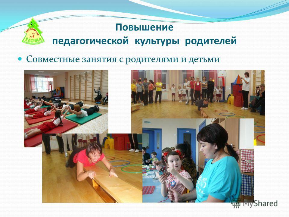 Повышение педагогической культуры родителей Совместные занятия с родителями и детьми
