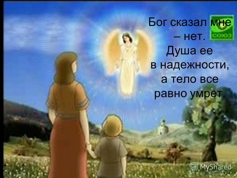 Бог сказал мне – нет. Душа ее в надежности, а тело все равно умрет.