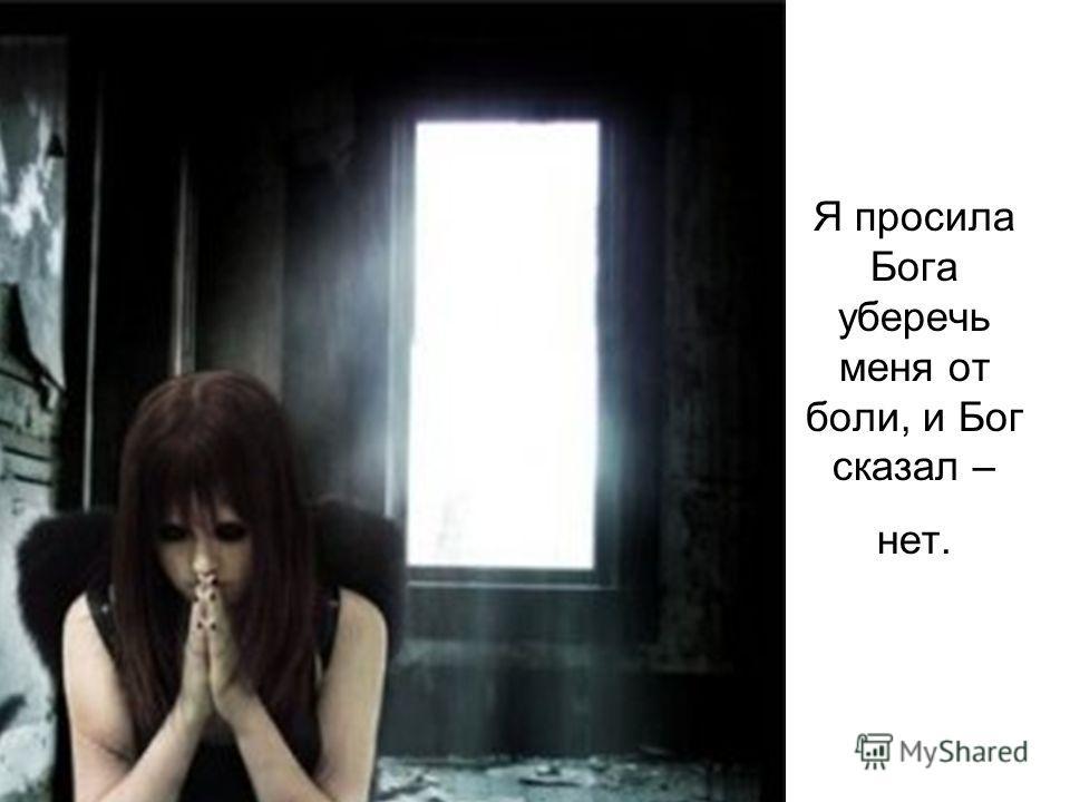 Я просила Бога уберечь меня от боли, и Бог сказал – нет.