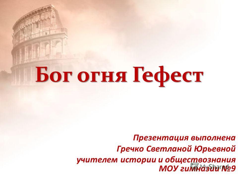 Бог огня Гефест Презентация выполнена Гречко Светланой Юрьевной учителем истории и обществознания МОУ гимназии 9