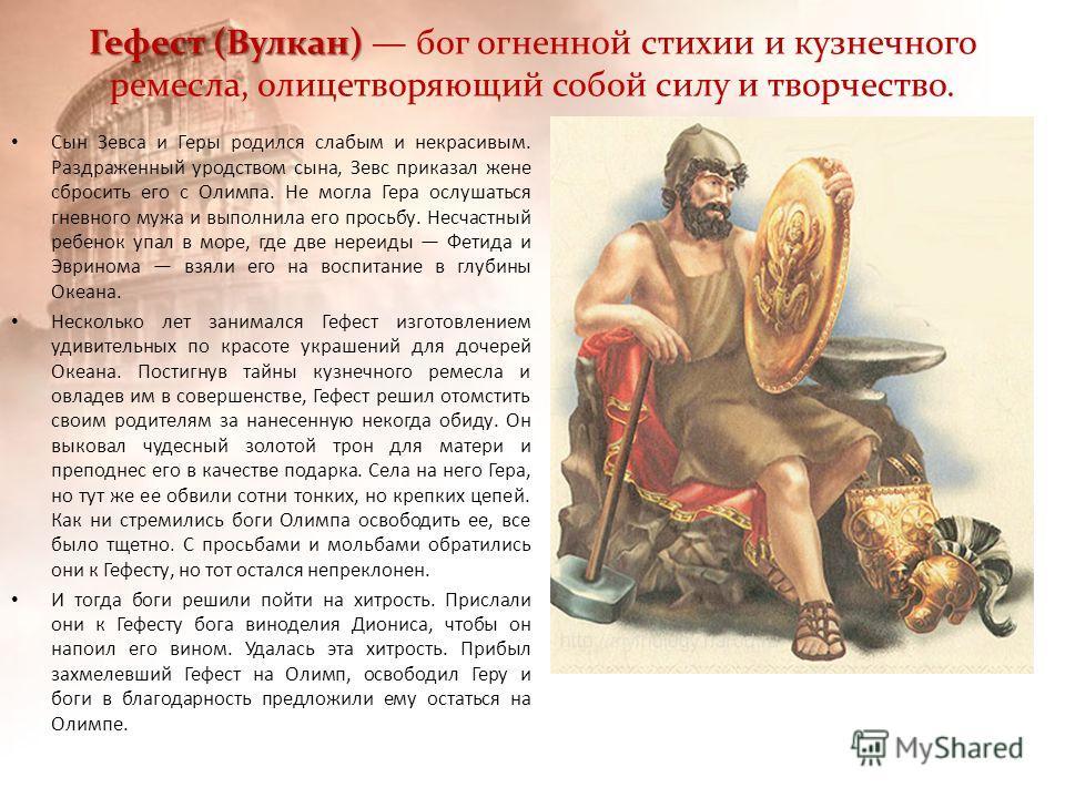 Гефест (Вулкан) Гефест (Вулкан) бог огненной стихии и кузнечного ремесла, олицетворяющий собой силу и творчество. Сын Зевса и Геры родился слабым и некрасивым. Раздраженный уродством сына, Зевс приказал жене сбросить его с Олимпа. Не могла Гера ослуш