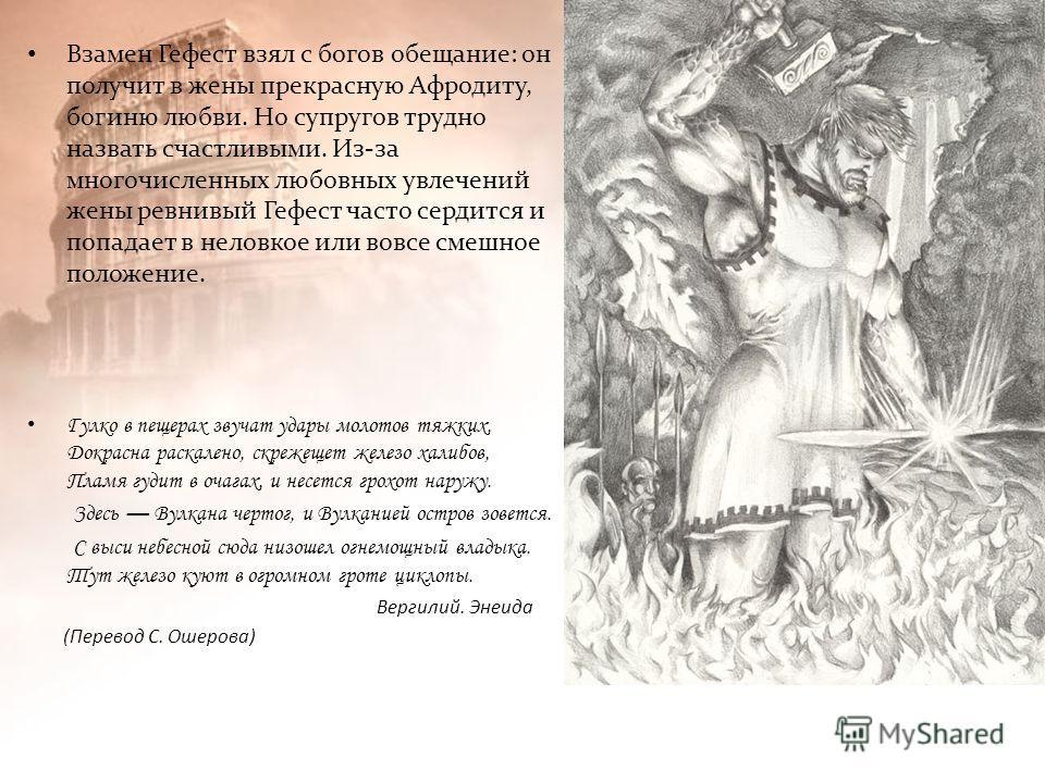 Взамен Гефест взял с богов обещание: он получит в жены прекрасную Афродиту, богиню любви. Но супругов трудно назвать счастливыми. Из-за многочисленных любовных увлечений жены ревнивый Гефест часто сердится и попадает в неловкое или вовсе смешное поло
